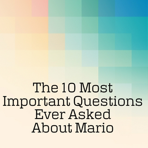 The 10 Most Important Questions Ever Asked About Mario