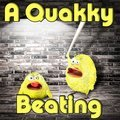 A Quakky Beating
